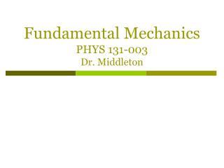 Fundamental Mechanics PHYS 131- 003 Dr. Middleton