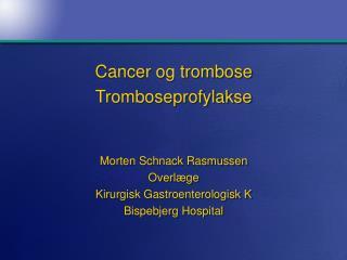 Cancer og trombose  Tromboseprofylakse Morten Schnack Rasmussen Overlæge