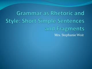 Grammar as Rhetoric and Style: Short Simple Sentences and Fragments