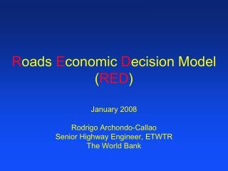 Roads Economic Decision Model RED    January 2008   Rodrigo Archondo-Callao Senior Highway Engineer, ETWTR The World Ban