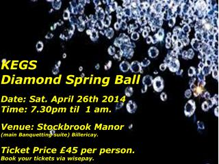KEGS  Diamond Spring Ball Date: Sat. April 26th 2014 Time: 7.30pm  til   1 am.