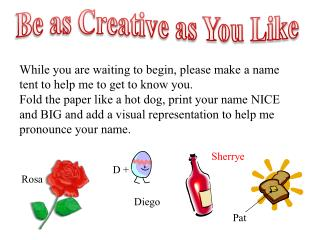 While you are waiting to begin, please make a name tent to help me to get to know you.
