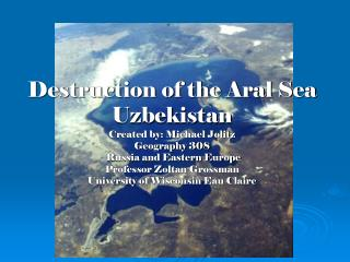 Destruction of the Aral Sea Uzbekistan Created by: Michael Jolitz Geography 308  Russia and Eastern Europe Professor Zol