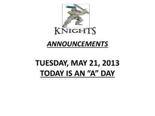"ANNOUNCEMENTS  TUESDAY, MAY 21, 2013 TODAY IS AN ""A"" DAY"