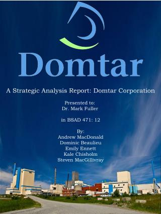A Strategic Analysis Report:  Domtar Corporation Presented  to:  Dr. Mark Fuller  in BSAD 471: 12