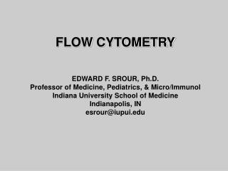 FLOW CYTOMETRY EDWARD F. SROUR, Ph.D. Professor of Medicine, Pediatrics, & Micro/Immunol