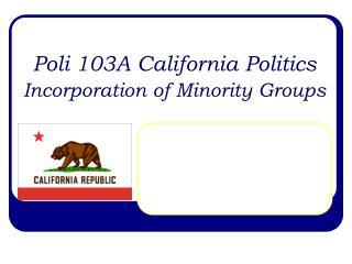 Poli 103A California Politics Incorporation of Minority Groups