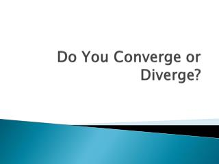 Do You Converge or Diverge?