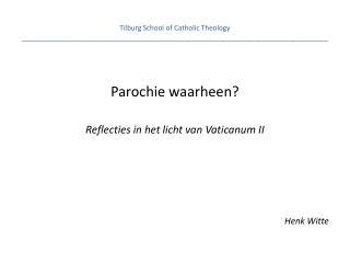 Parochie waarheen ? Reflecties  in het  licht  van  Vaticanum  II Henk Witte