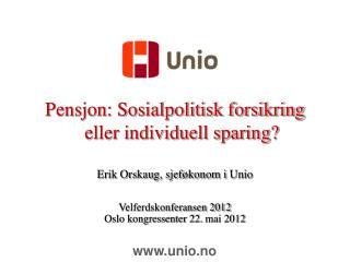 Pensjon: Sosialpolitisk forsikring eller individuell sparing? Erik Orskaug, sjeføkonom i  Unio
