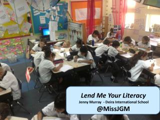 Lend Me Your Literacy   Jenny Murray  -  Deira  International School  @ MissJGM