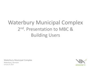 Waterbury Municipal Complex 2 nd . Presentation to MBC & Building Users