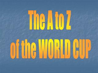 The A to Z  of the WORLD CUP