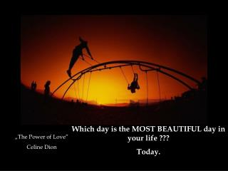 Which day is the MOST BEAUTIFUL day in your life  ??? Today .