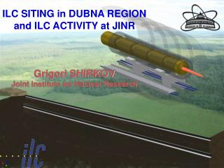 ILC SITING in DUBNA REGION and ILC ACTIVITY at JINR Grigori SHIRKOV