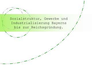 Sozialstruktur, Gewerbe und  Industrialisierung Bayerns  bis zur Reichsgründung.