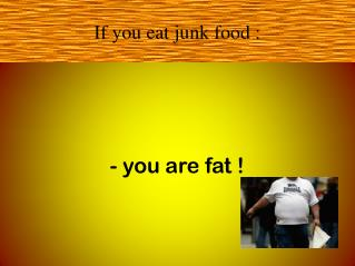 If you eat junk food :