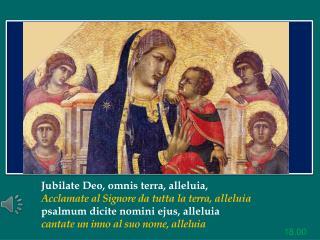 Jubilate  Deo,  omnis  terra,  alleluia,  Acclamate al Signore da tutta la terra ,  alleluia