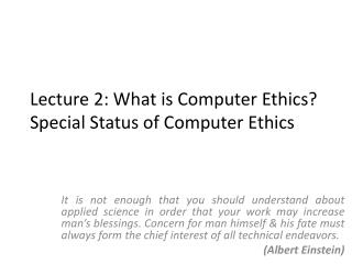 Lecture 2: What is Computer Ethics? Special Status of Computer Ethics