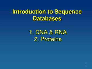 Introduction to  Sequence Databases 1. DNA & RNA  2. Proteins
