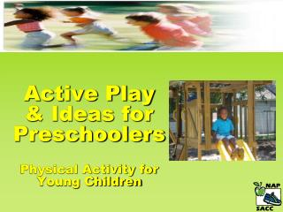 Active Play  & Ideas for Preschoolers  Physical Activity for  Young Children