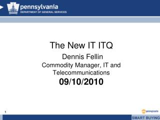 The New IT ITQ Dennis Fellin Commodity Manager, IT and Telecommunications 09/10/2010