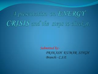 A presentation  on  ENERGY CRISIS and the  steps to check it.