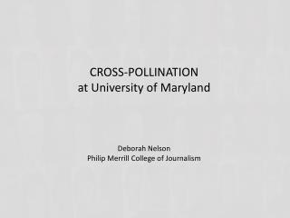CROSS-POLLINATION at University of Maryland Deborah Nelson Philip Merrill College of Journalism