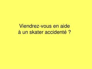 Viendrez-vous en aide  � un skater accident� ?