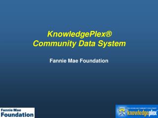 KnowledgePlex®  Community Data System Fannie Mae Foundation