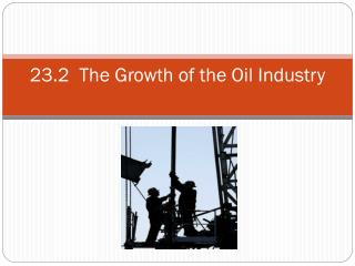 23.2  The Growth of the Oil Industry
