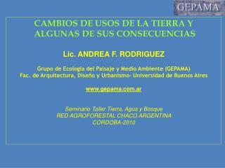 CAMBIOS DE USOS DE LA TIERRA Y  ALGUNAS DE SUS CONSECUENCIAS Lic. ANDREA F. RODRIGUEZ