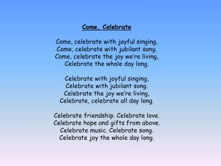 Come, Celebrate Come, celebrate with joyful singing, Come, celebrate with jubilant song.