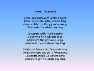 Come, Celebrate Come, celebrate with joyful singing, Come, celebrate with jubilant song.