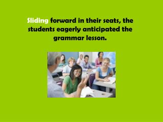 Sliding  forward in their seats, the students eagerly anticipated the grammar lesson.