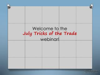Welcome to the                                        July  Tricks of the Trade webinar!