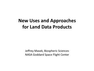 New Uses and Approaches for Land Data Products Jeffrey Masek,  Biospheric  Sciences
