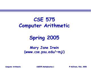 CSE 575 Computer Arithmetic Spring 2005 Mary Jane Irwin (cse.psu/~mji)