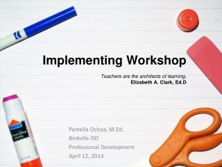 Implementing Workshop Teachers are the architects of learning . Elizabeth A. Clark,  Ed.D