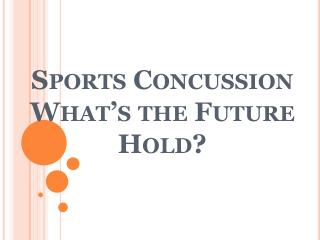 Sports Concussion What�s the Future Hold?