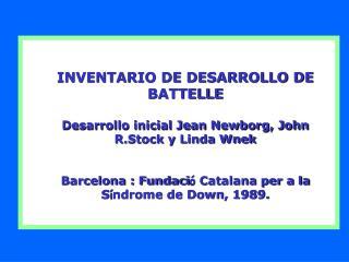 INVENTARIO DE DESARROLLO DE BATTELLE Desarrollo inicial Jean Newborg, John R.Stock y Linda Wnek