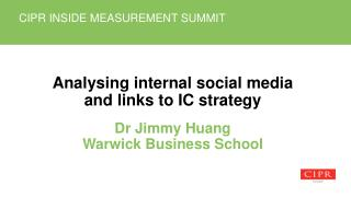 Analysing  internal social media and links to  IC strategy Dr Jimmy Huang Warwick Business School