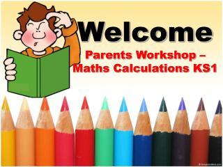 Welcome Parents Workshop � Maths Calculations KS1