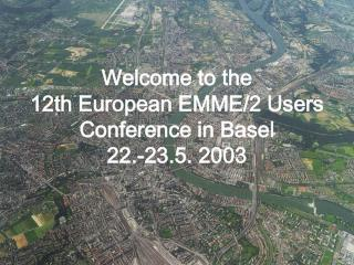 Welcome to the  12th European EMME/2 Users Conference in Basel  22.-23.5. 2003