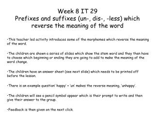 Week 8 IT 29 Prefixes and suffixes (un-, dis-, -less) which reverse the meaning of the word
