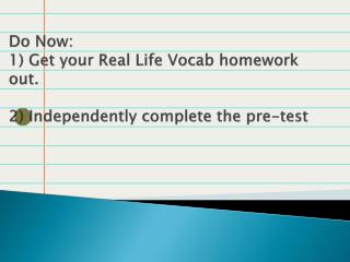 Do Now:  1) Get your Real Life Vocab homework out. 2) Independently complete the pre-test