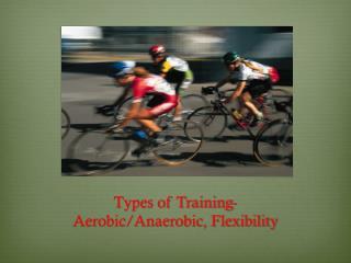 Types of Training- Aerobic/Anaerobic, Flexibility