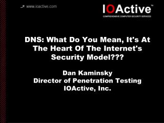 DNS: What Do You Mean, Its At The Heart Of The Internets Security Model  Dan Kaminsky Director of Penetration Testing IO