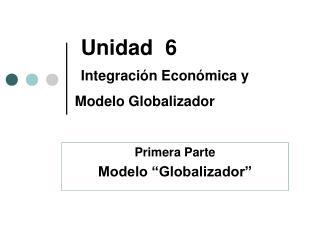 Unidad   6 Integración Económica y Modelo Globalizador