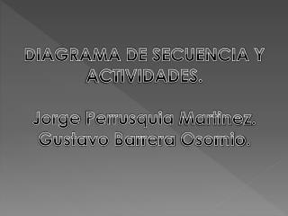 DIAGRAMA DE SECUENCIA Y ACTIVIDADES. Jorge  Perrusquia Martinez . Gustavo Barrera  Osornio .